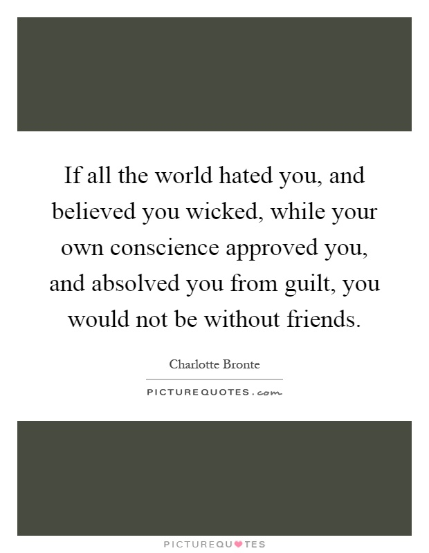 If all the world hated you, and believed you wicked, while your own conscience approved you, and absolved you from guilt, you would not be without friends Picture Quote #1