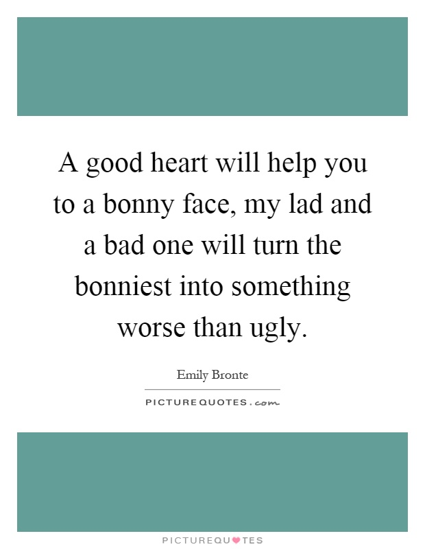 A good heart will help you to a bonny face, my lad and a bad one will turn the bonniest into something worse than ugly Picture Quote #1