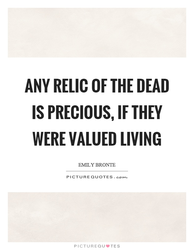 Any relic of the dead is precious, if they were valued living Picture Quote #1