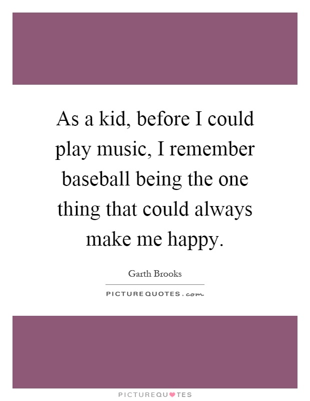 As a kid, before I could play music, I remember baseball being the one thing that could always make me happy Picture Quote #1