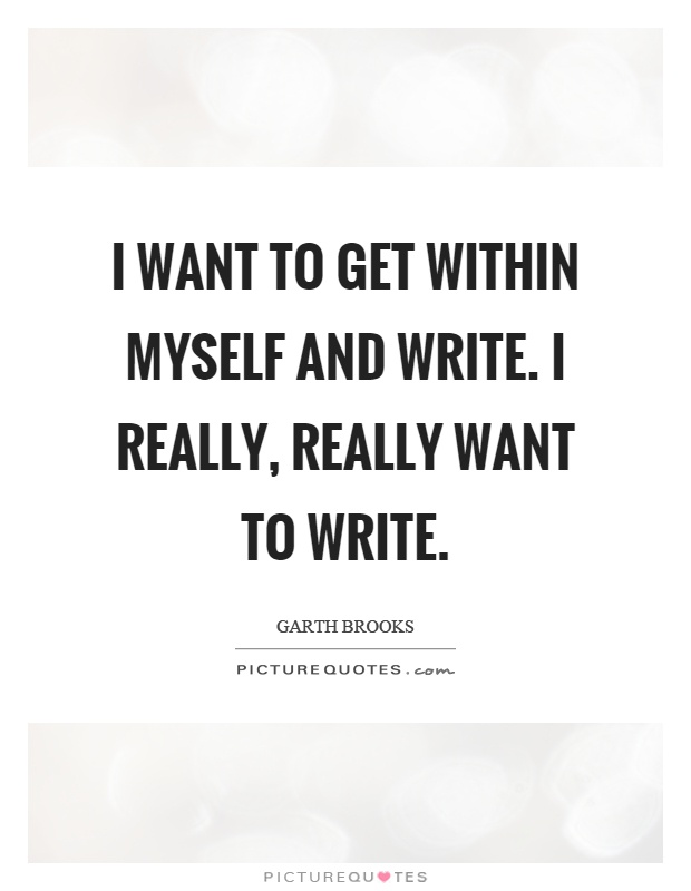 I want to get within myself and write. I really, really want to write Picture Quote #1