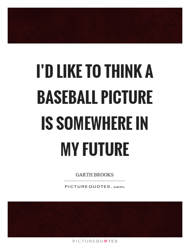 I'd like to think a baseball picture is somewhere in my future Picture Quote #1
