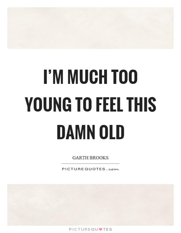I'm much too young to feel this damn old Picture Quote #1