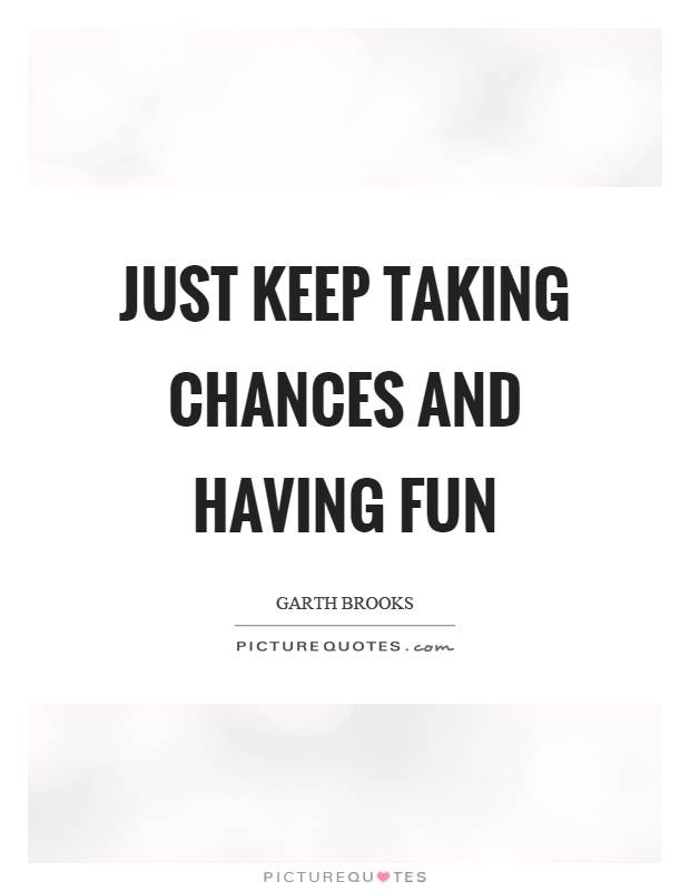 Just keep taking chances and having fun Picture Quote #1