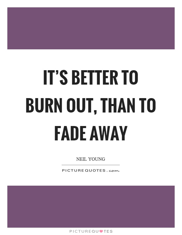 It's better to burn out, than to fade away Picture Quote #1