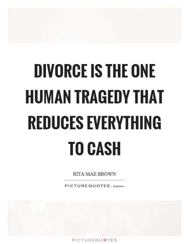 Divorce is the one human tragedy that reduces everything to cash Picture Quote #1