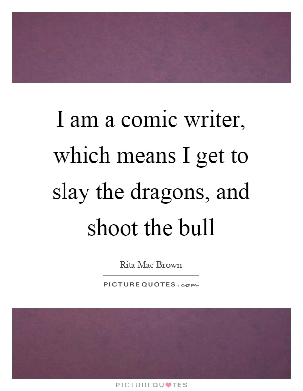 I am a comic writer, which means I get to slay the dragons, and shoot the bull Picture Quote #1