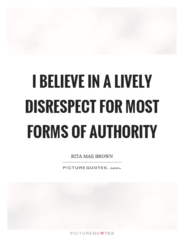 I believe in a lively disrespect for most forms of authority Picture Quote #1