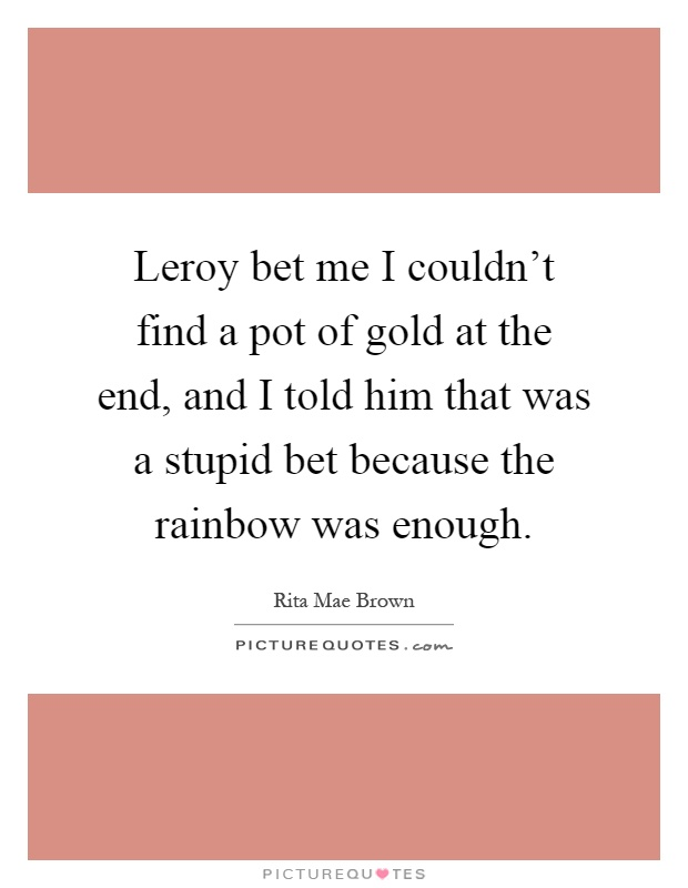 Leroy bet me I couldn't find a pot of gold at the end, and I told him that was a stupid bet because the rainbow was enough Picture Quote #1
