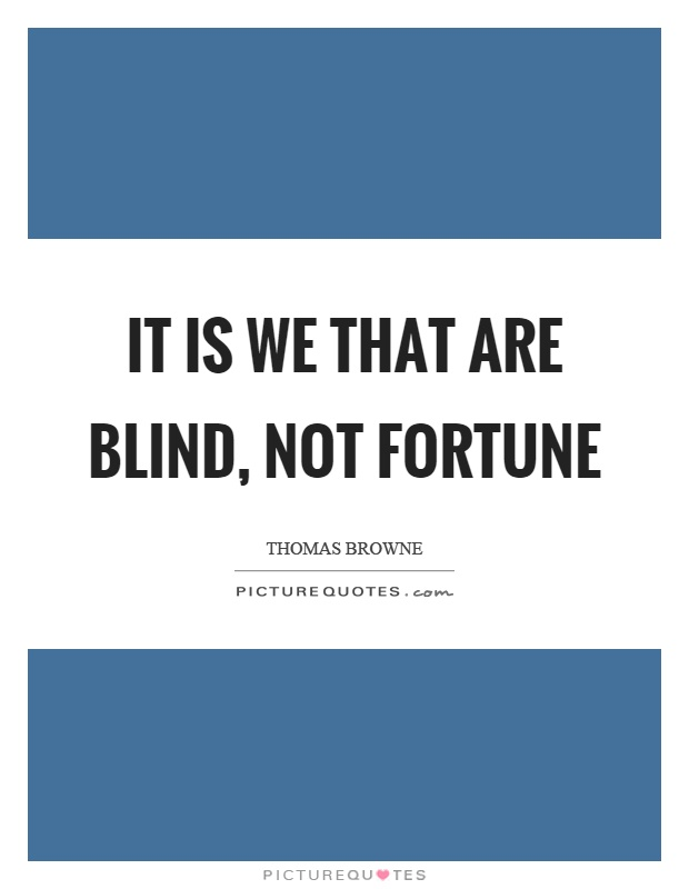 It is we that are blind, not fortune Picture Quote #1