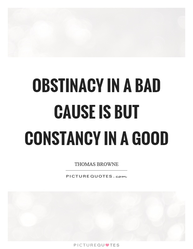 Obstinacy in a bad cause is but constancy in a good Picture Quote #1