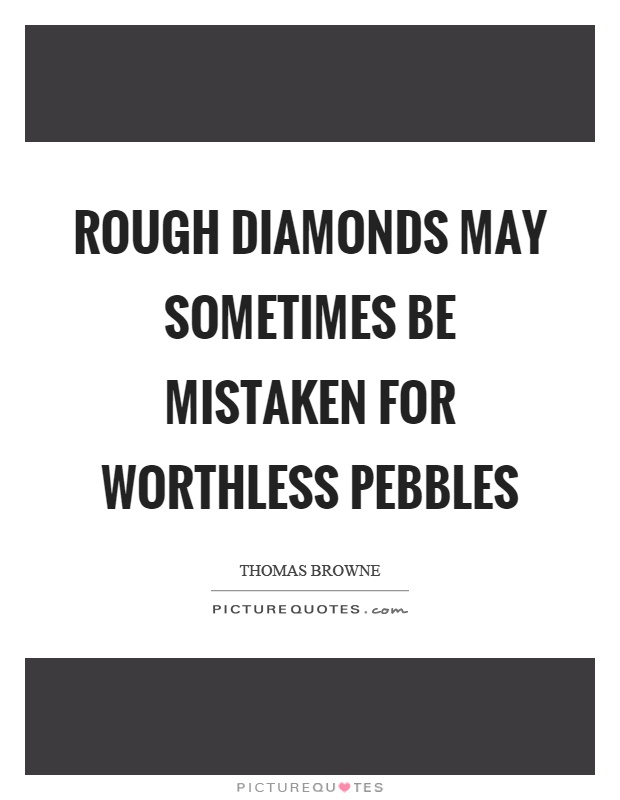 Rough diamonds may sometimes be mistaken for worthless pebbles Picture Quote #1