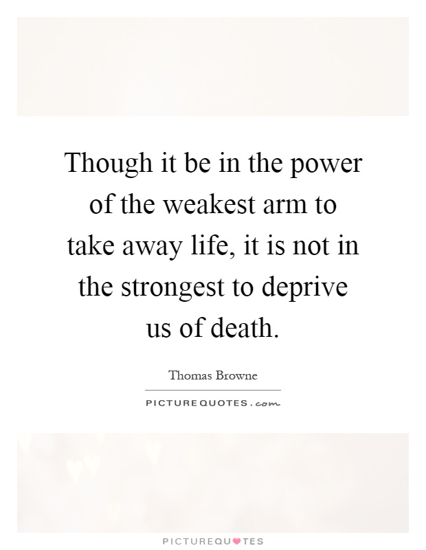 Though it be in the power of the weakest arm to take away life, it is not in the strongest to deprive us of death Picture Quote #1
