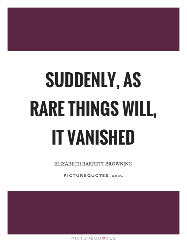 Suddenly, as rare things will, it vanished Picture Quote #1