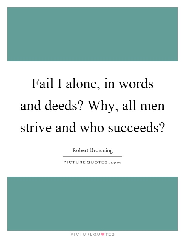 Fail I alone, in words and deeds? Why, all men strive and who succeeds? Picture Quote #1