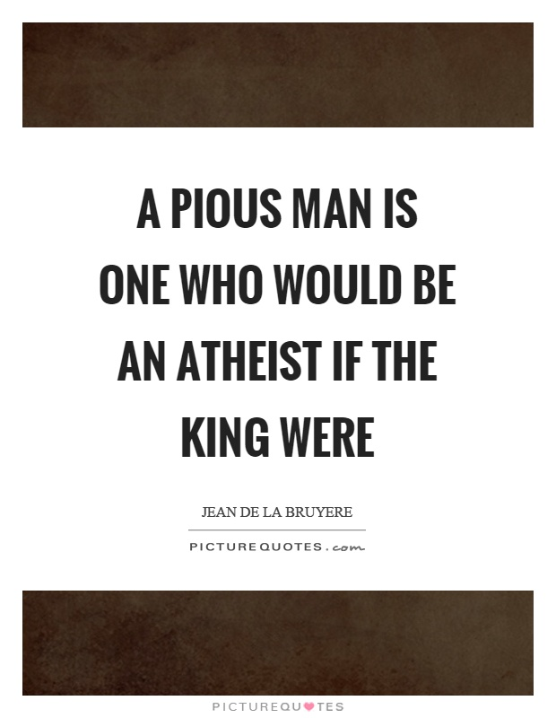 A pious man is one who would be an atheist if the king were Picture Quote #1
