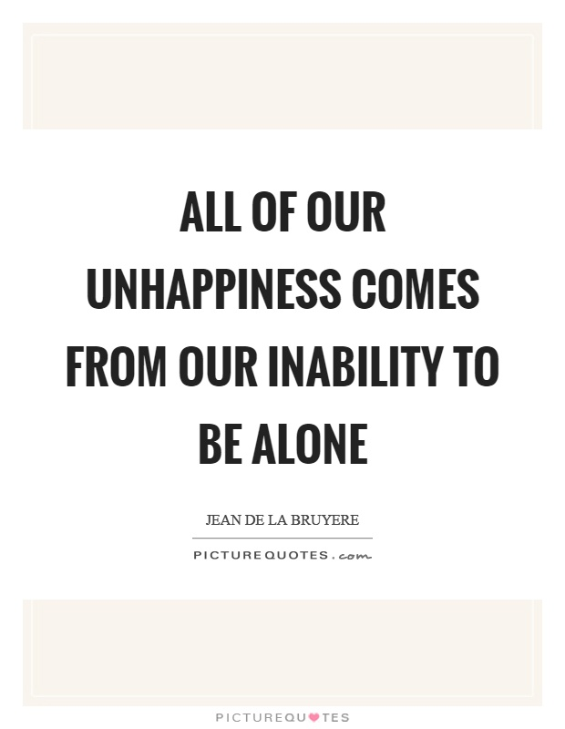 All of our unhappiness comes from our inability to be alone Picture Quote #1