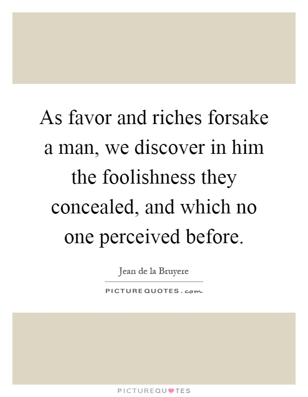 As favor and riches forsake a man, we discover in him the foolishness they concealed, and which no one perceived before Picture Quote #1