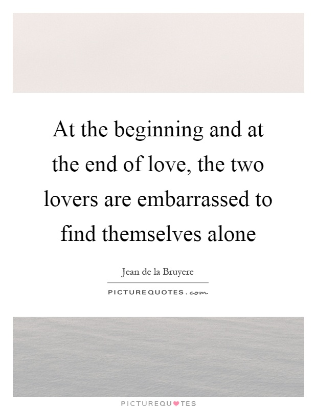At the beginning and at the end of love, the two lovers are embarrassed to find themselves alone Picture Quote #1