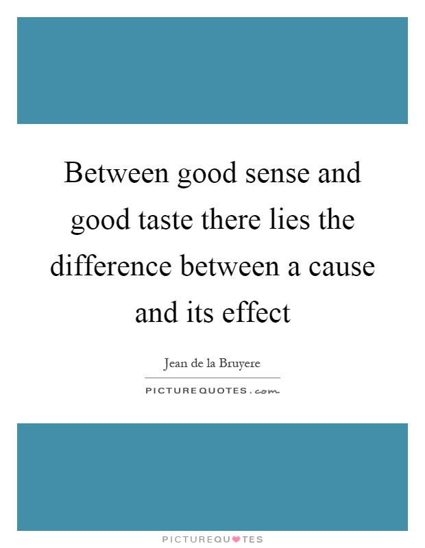 Between good sense and good taste there lies the difference between a cause and its effect Picture Quote #1
