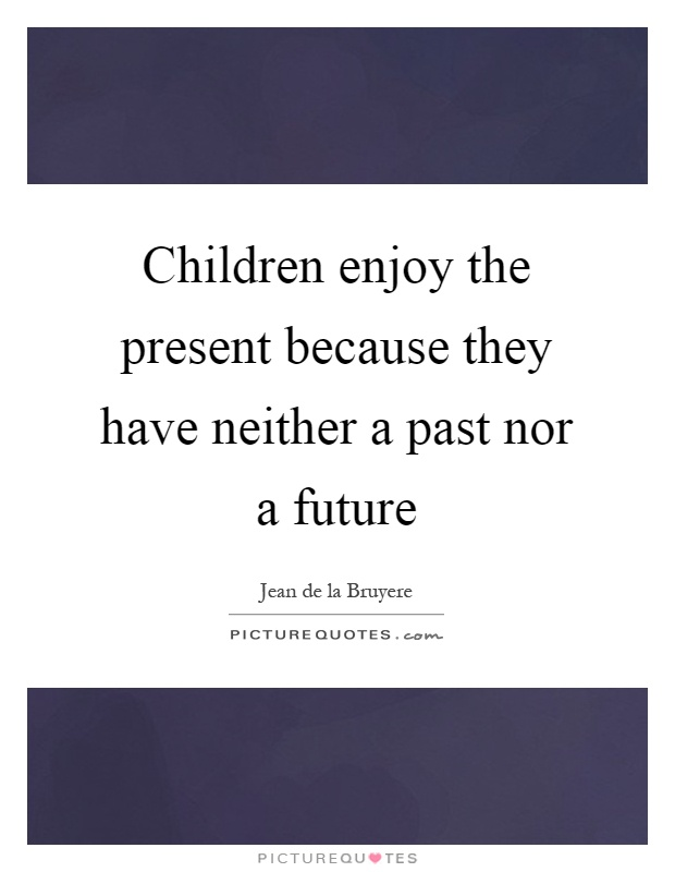 Children enjoy the present because they have neither a past nor a future Picture Quote #1