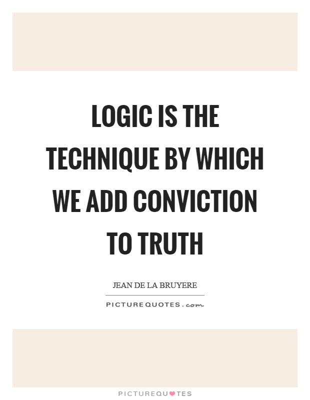 Logic is the technique by which we add conviction to truth Picture Quote #1