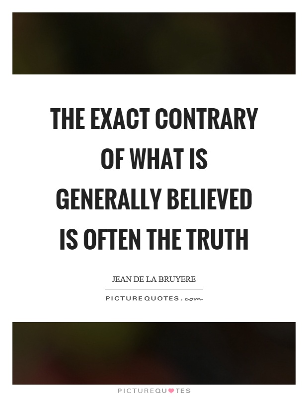The exact contrary of what is generally believed is often the truth Picture Quote #1