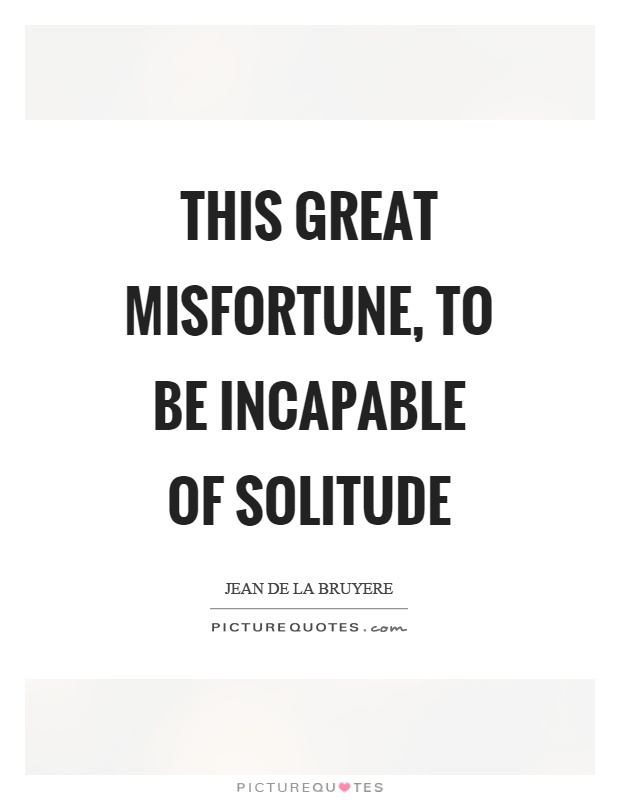 This great misfortune, to be incapable of solitude Picture Quote #1