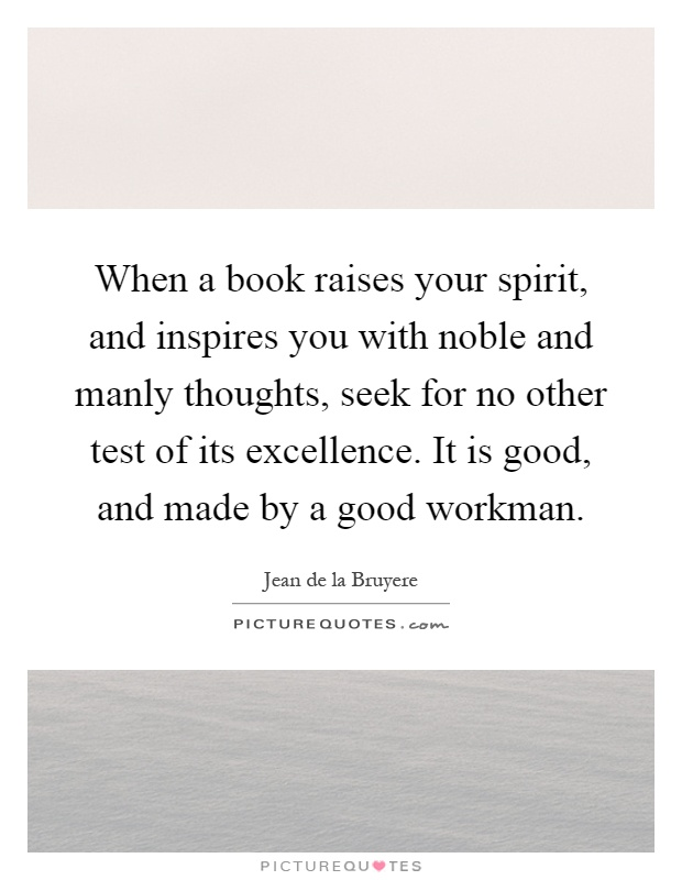 When a book raises your spirit, and inspires you with noble and manly thoughts, seek for no other test of its excellence. It is good, and made by a good workman Picture Quote #1