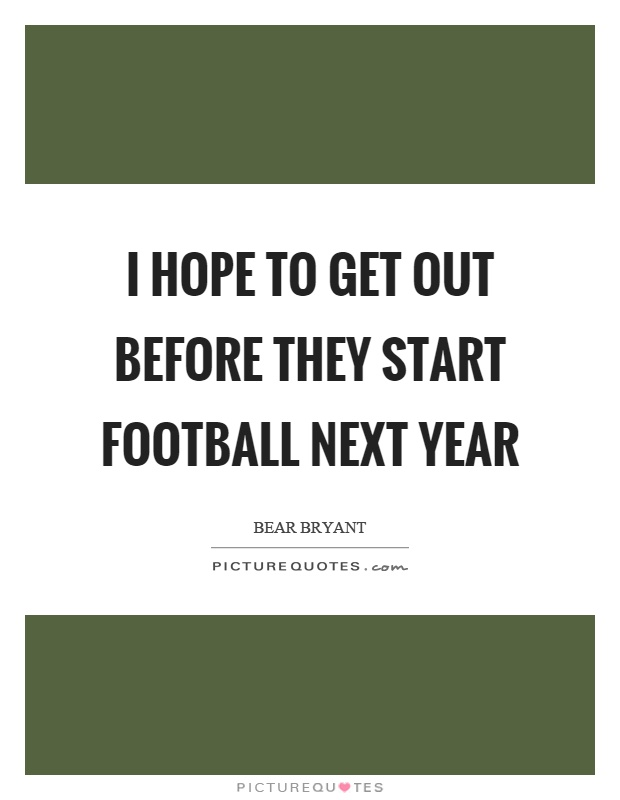 I hope to get out before they start football next year Picture Quote #1