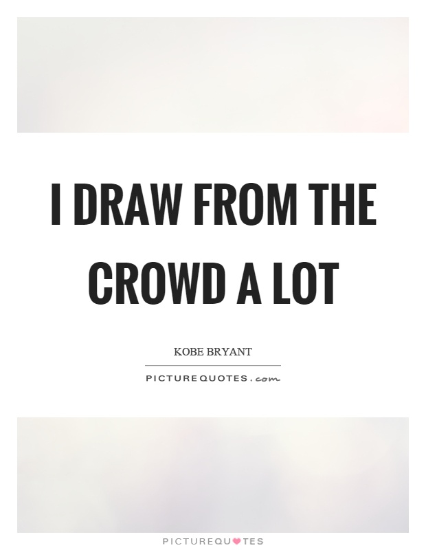 I draw from the crowd a lot Picture Quote #1