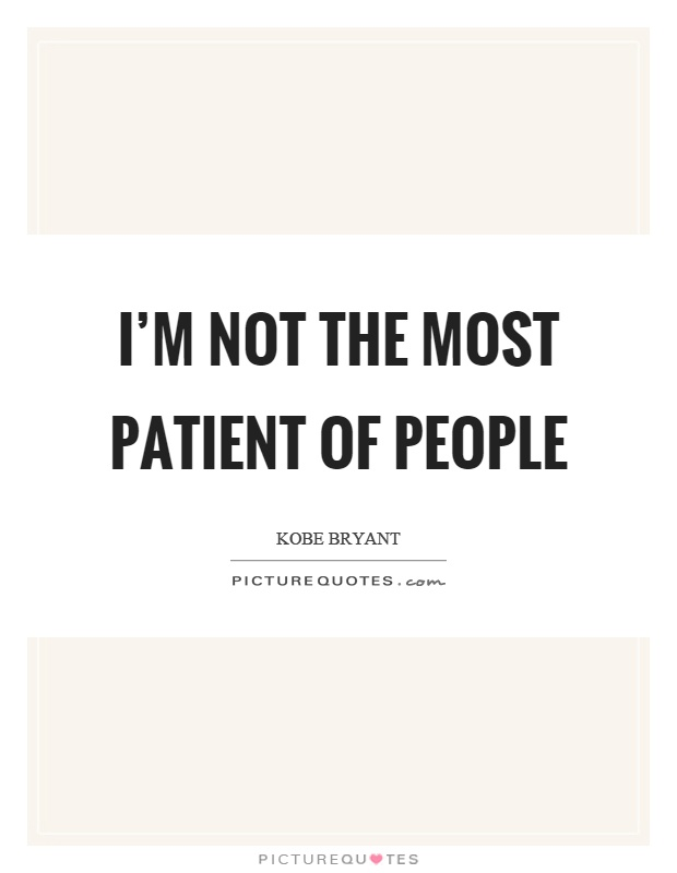 I'm not the most patient of people Picture Quote #1