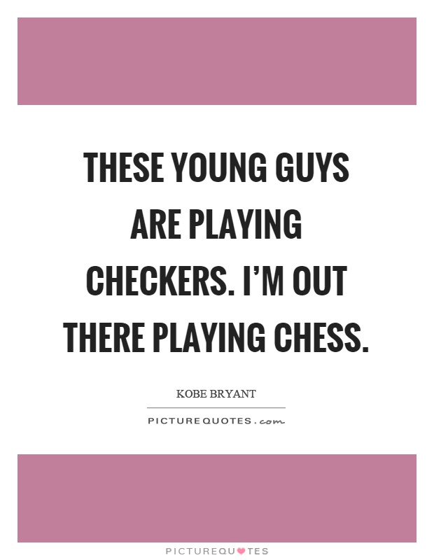 These young guys are playing checkers. I'm out there playing chess Picture Quote #1