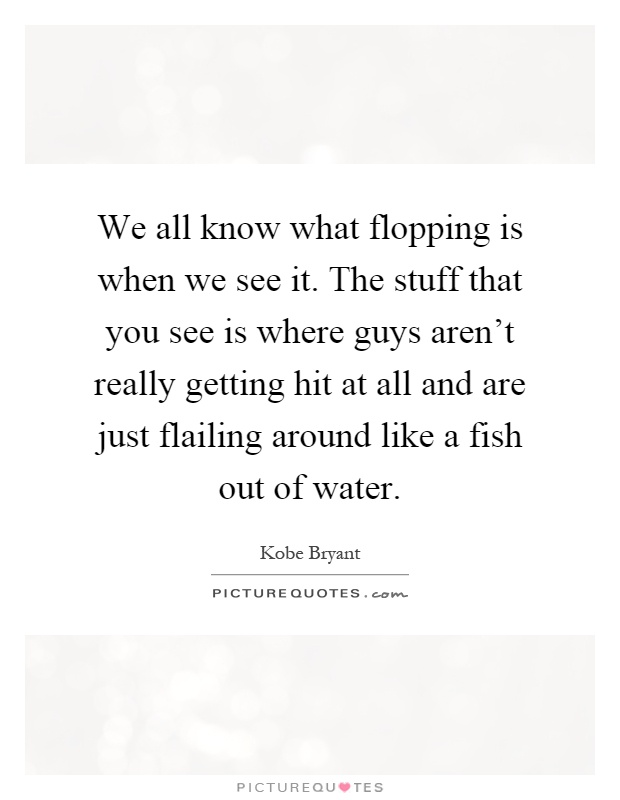 We all know what flopping is when we see it. The stuff that you see is where guys aren't really getting hit at all and are just flailing around like a fish out of water Picture Quote #1