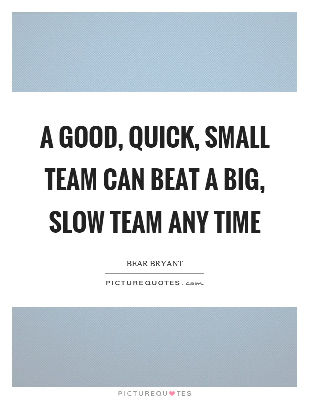 A good, quick, small team can beat a big, slow team any time Picture Quote #1