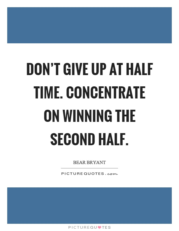 Don't give up at half time. Concentrate on winning the second half Picture Quote #1