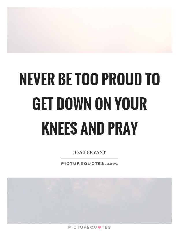 Never be too proud to get down on your knees and pray Picture Quote #1