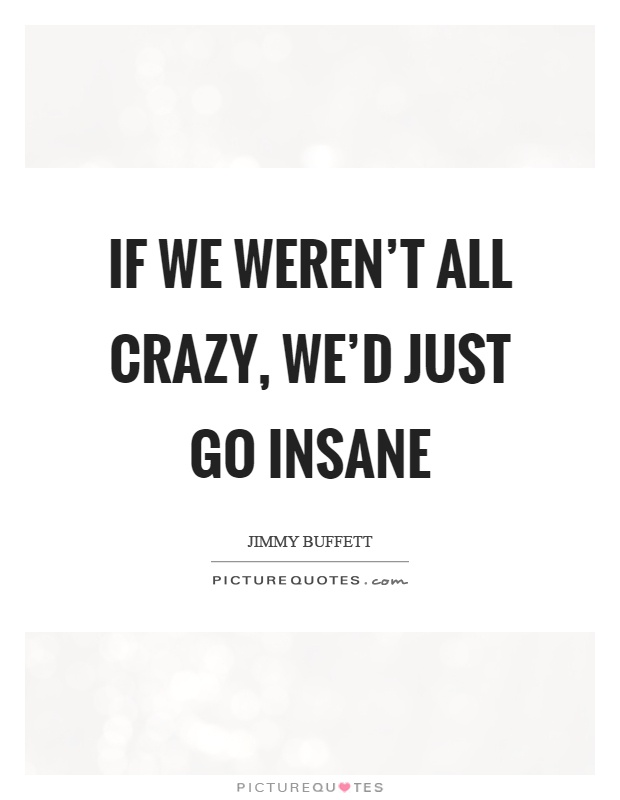 If we weren't all crazy, we'd just go insane Picture Quote #1