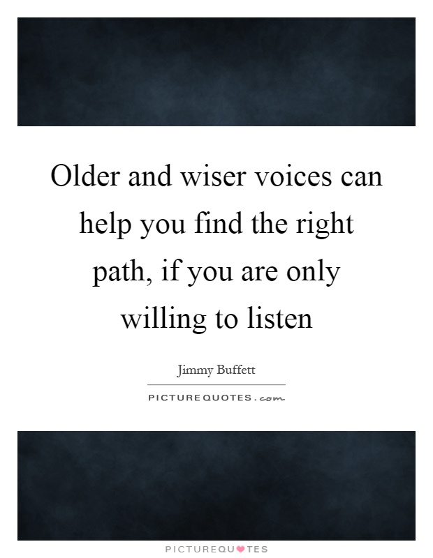 Older and wiser voices can help you find the right path, if you are only willing to listen Picture Quote #1