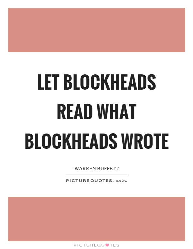 Let blockheads read what blockheads wrote Picture Quote #1