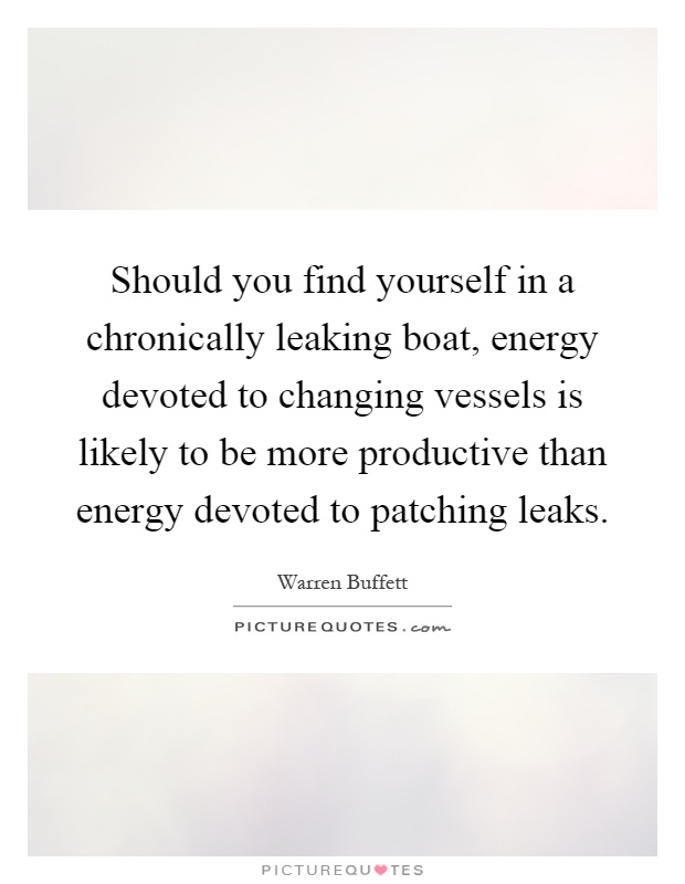 Should you find yourself in a chronically leaking boat, energy devoted to changing vessels is likely to be more productive than energy devoted to patching leaks Picture Quote #1