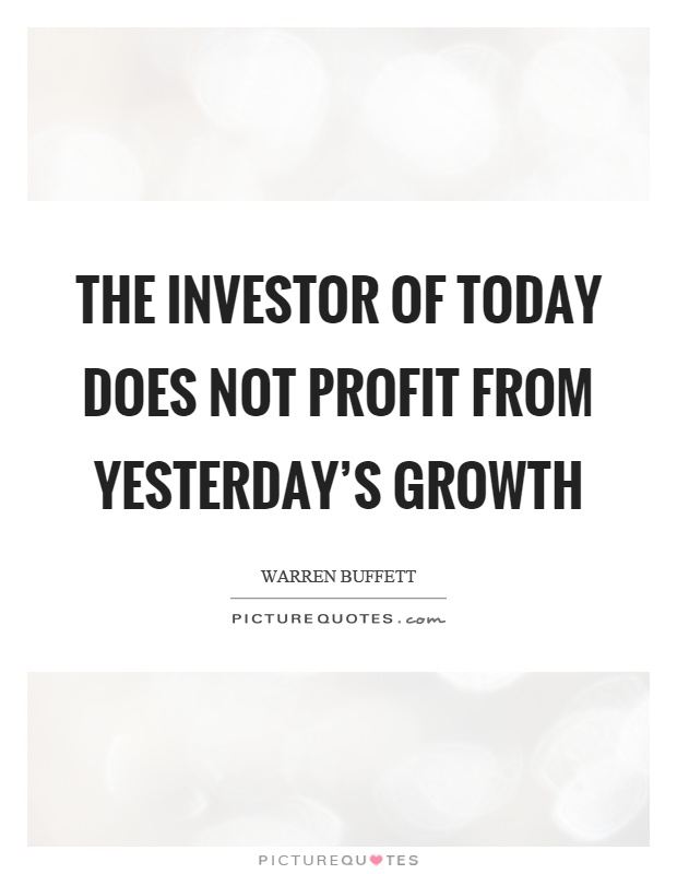 The investor of today does not profit from yesterday's growth Picture Quote #1