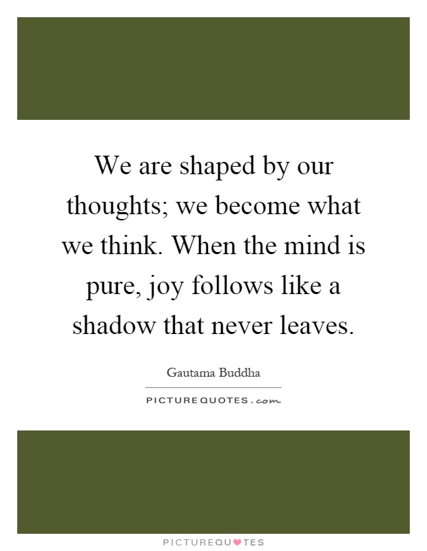 We are shaped by our thoughts; we become what we think. When the mind is pure, joy follows like a shadow that never leaves Picture Quote #1