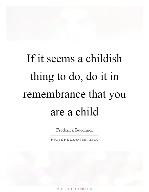 If it seems a childish thing to do, do it in remembrance that you are a child Picture Quote #1