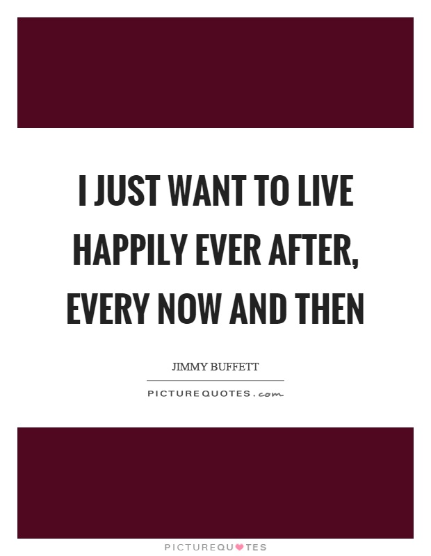 I just want to live happily ever after, every now and then Picture Quote #1