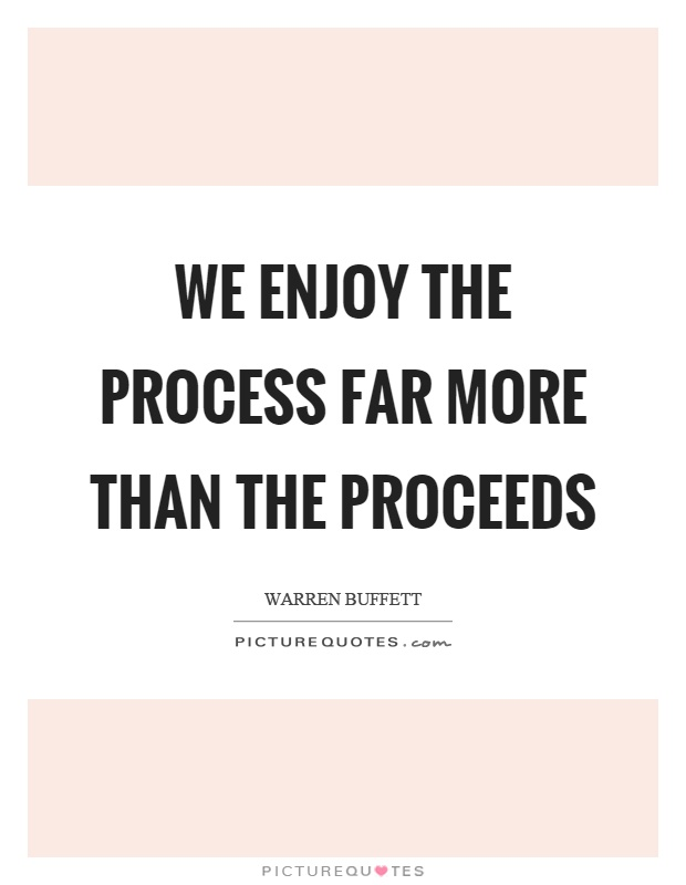 We enjoy the process far more than the proceeds Picture Quote #1