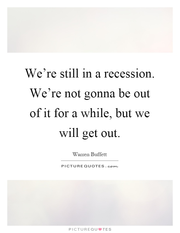 We're still in a recession. We're not gonna be out of it for a while, but we will get out Picture Quote #1