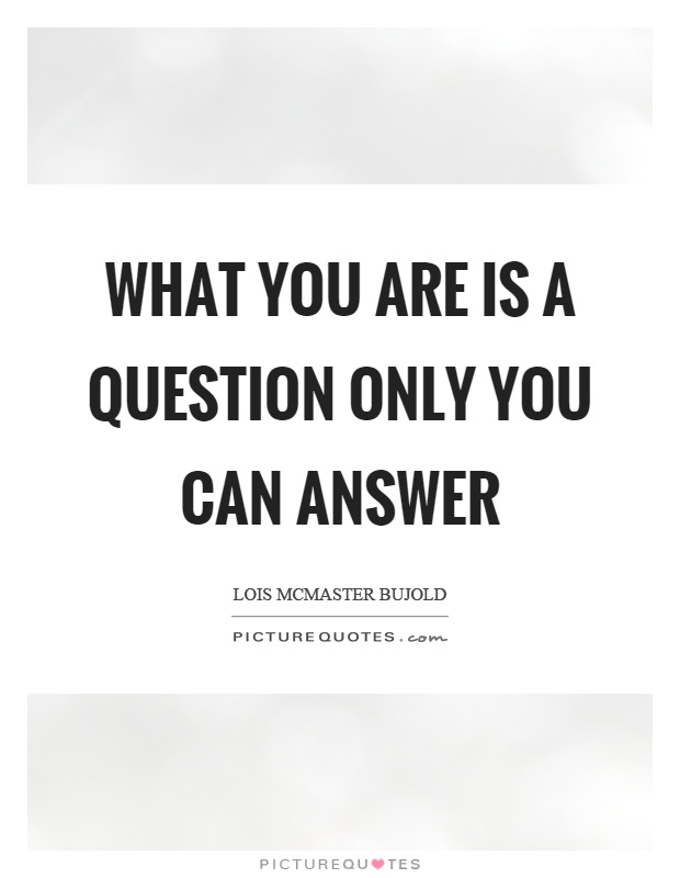 What you are is a question only you can answer Picture Quote #1