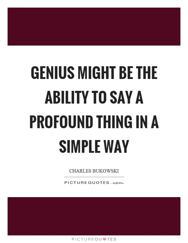 Genius might be the ability to say a profound thing in a simple way Picture Quote #1