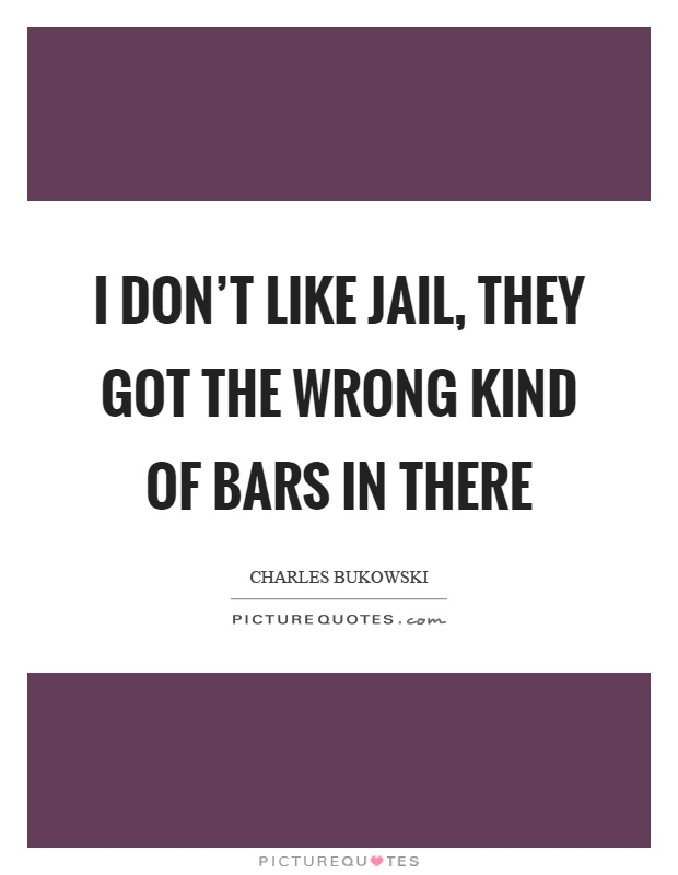 I don't like jail, they got the wrong kind of bars in there Picture Quote #1